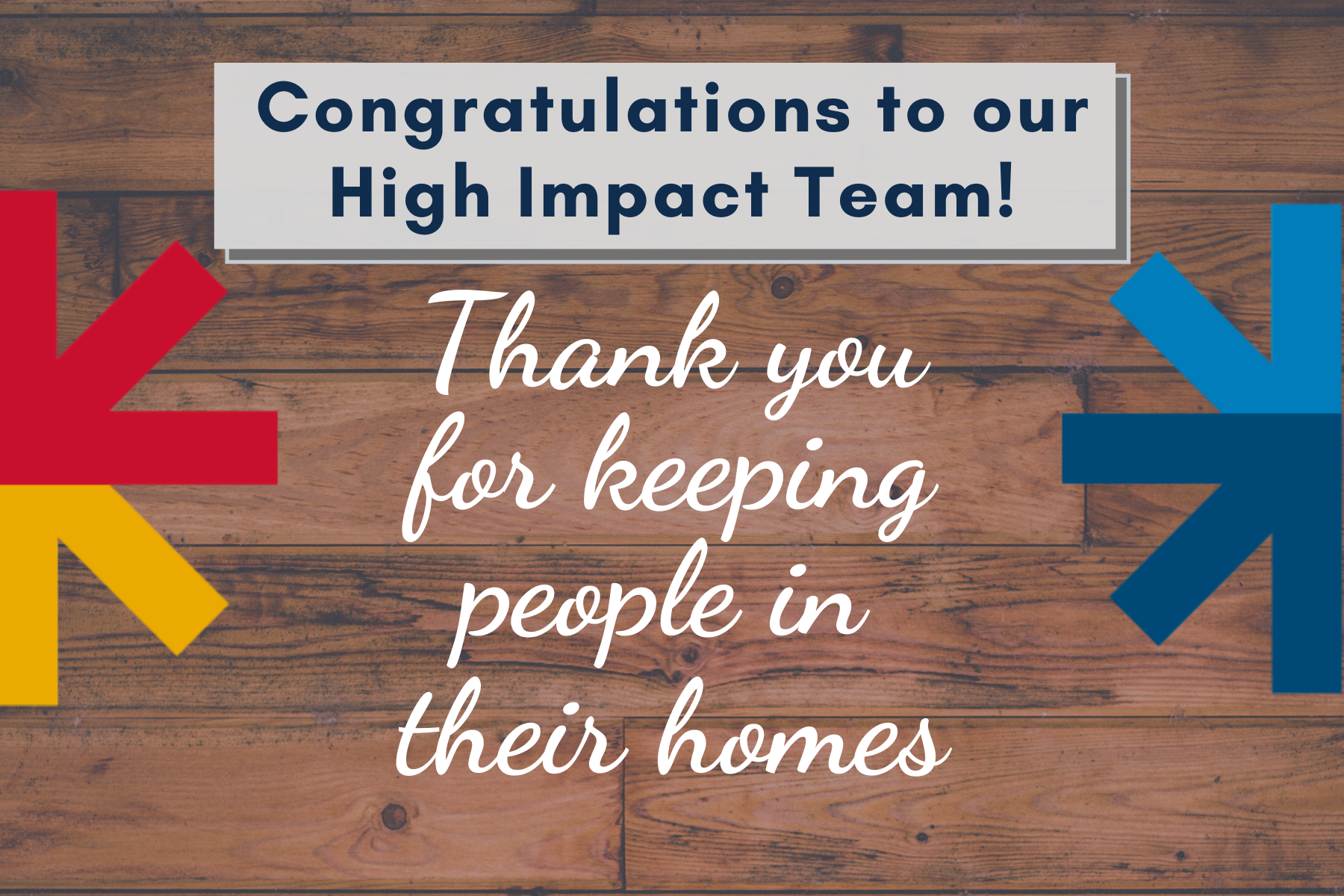 Header images that reads: Congratulations to our High Impact Team. Thank you for keeping people in their homes.